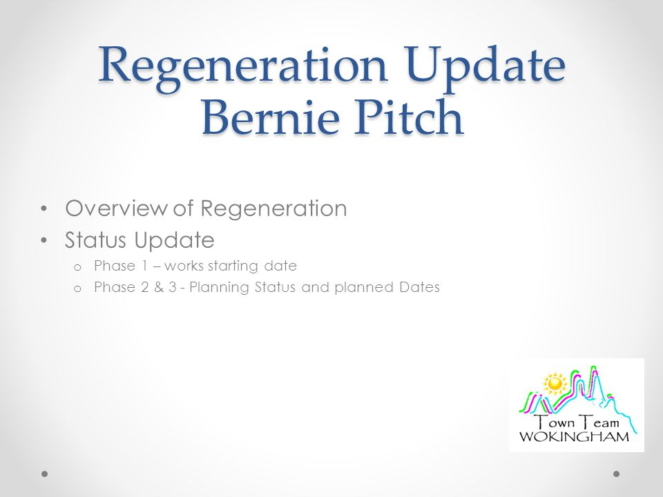 Regeneration Update Bernie Pitch Overview of Regeneration Status Update o Phase 1 – works starting date o Phase 2 & 3 - Planning Status and planned Dates