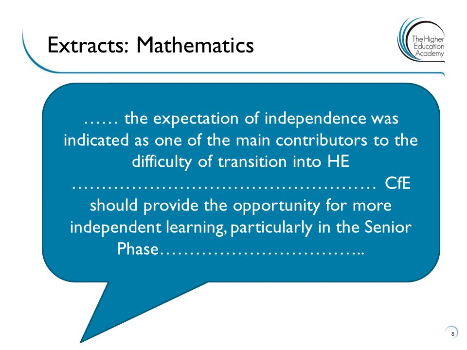 8 Extracts: Mathematics …… the expectation of independence was indicated as one of the main contributors to the difficulty of transition into HE …………………………………………… CfE should provide the opportunity for more independent learning, particularly in the Senior Phase……………………………..