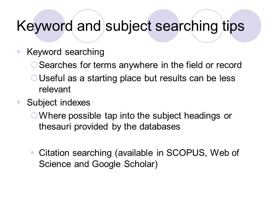 Keyword and subject searching tips  Keyword searching  Searches for terms anywhere in the field or record  Useful as a starting place but results c