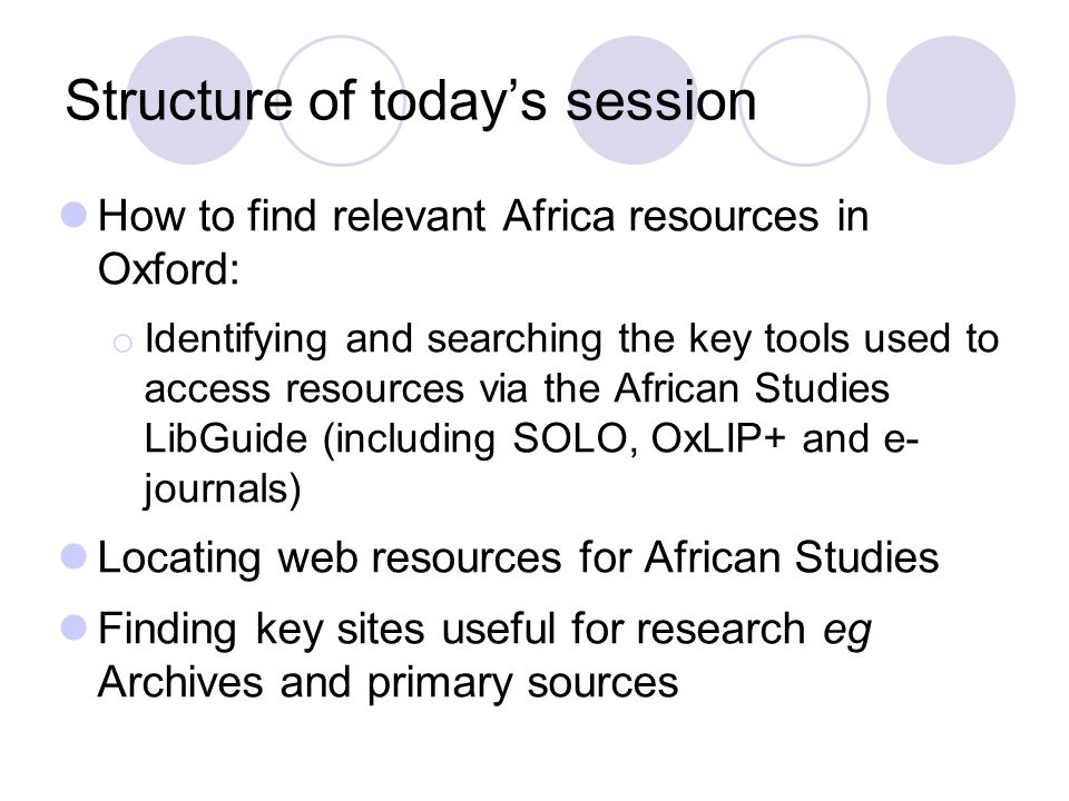 Key Starting points for African resources in Oxford African Studies subject page  www.bodleian.ox.ac.uk/libraries/subjects/african www.bodleian.ox.ac.uk/libraries/subjects/african  Key information on one page  Contact information  Collection policy for African Studies  Collection overviews: principal and associated  Links to key websites African Studies LibGuide http://ox.libguides.com/african-studies Gateway to different resources and formats relevant for African Studies inc.