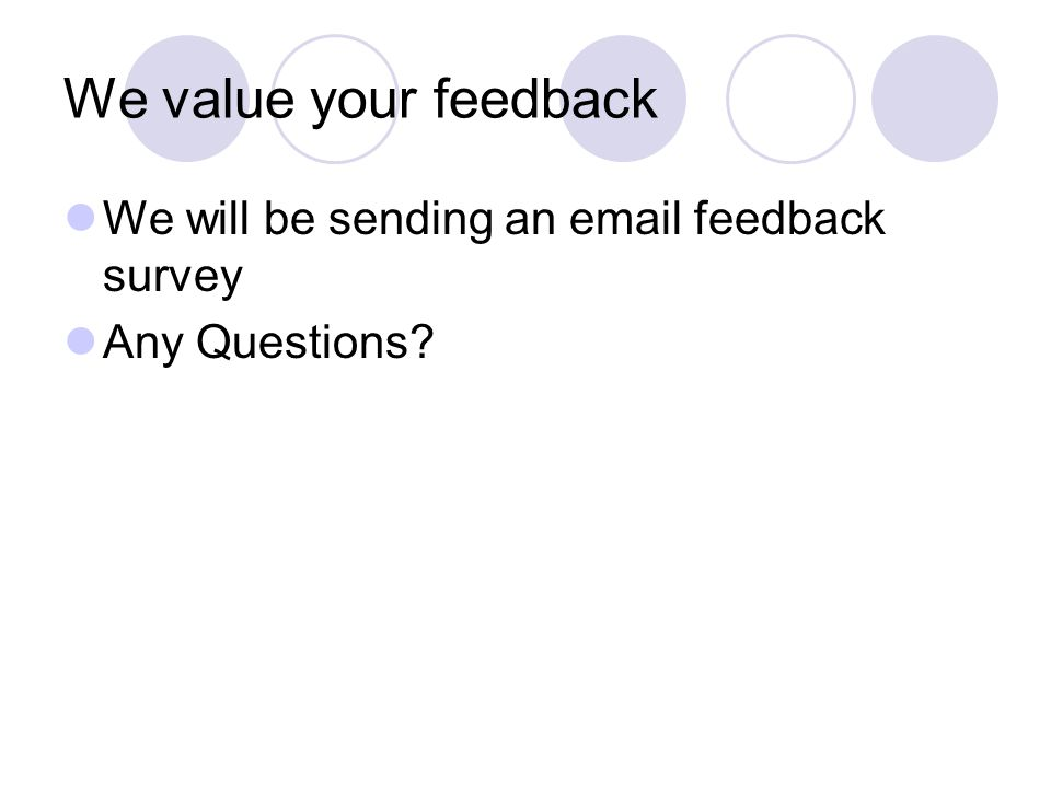We value your feedback We will be sending an email feedback survey Any Questions?