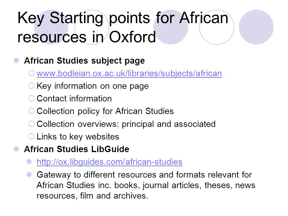 African collections in Oxford: Reference Main research collections and archives are housed at BLCAS at Rhodes House www.bodleian.ox.ac.uk/rhodes Specialises in history and current affairs (political, economic and social) of sub-Saharan Africa and the Commonwealth Houses books, journals, theses, government publications, newspapers Circa 4,000 manuscript and archive collections Reference only