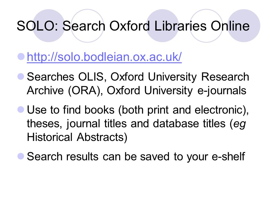 SOLO: Search Oxford Libraries Online http://solo.bodleian.ox.ac.uk/ Searches OLIS, Oxford University Research Archive (ORA), Oxford University e-journ