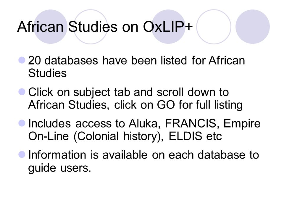 African Studies on OxLIP+ 20 databases have been listed for African Studies Click on subject tab and scroll down to African Studies, click on GO for full listing Includes access to Aluka, FRANCIS, Empire On-Line (Colonial history), ELDIS etc Information is available on each database to guide users.