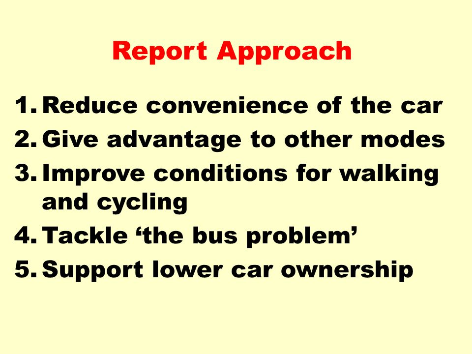 Report Approach 1.Reduce convenience of the car 2.Give advantage to other modes 3.Improve conditions for walking and cycling 4.Tackle 'the bus problem' 5.Support lower car ownership