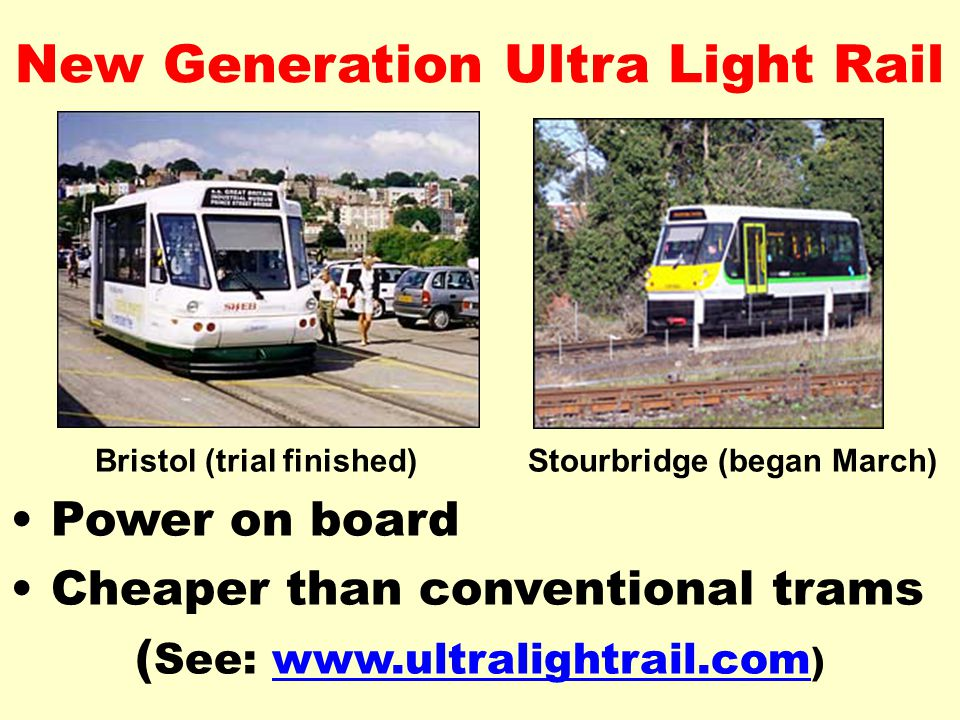 New Generation Ultra Light Rail Bristol (trial finished)Stourbridge (began March) Power on board Cheaper than conventional trams ( See: www.ultralightrail.com )