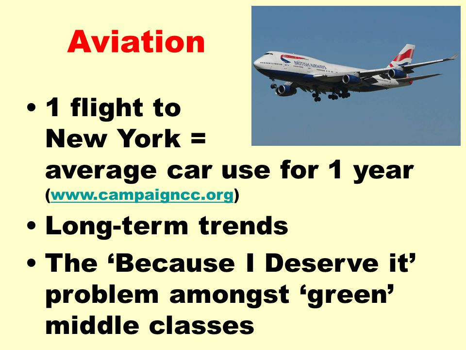 Aviation 1 flight to New York = average car use for 1 year (  Long-term trends The 'Because I Deserve it' problem amongst 'green' middle classes