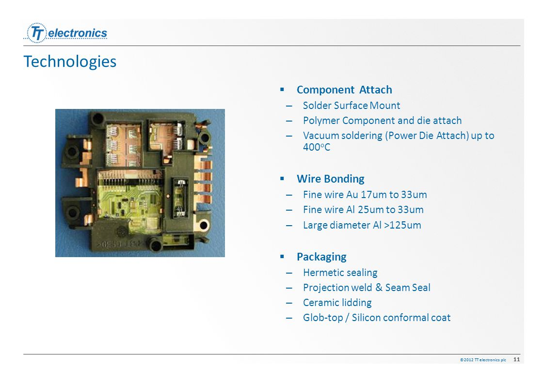 ©2012 TT electronics plc 11 Technologies  Component Attach –Solder Surface Mount –Polymer Component and die attach –Vacuum soldering (Power Die Attac