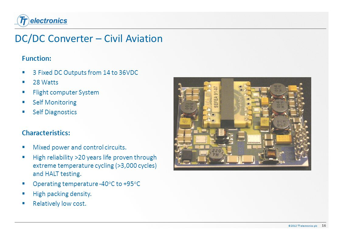 ©2012 TT electronics plc 16 DC/DC Converter – Civil Aviation Function:  3 Fixed DC Outputs from 14 to 36VDC  28 Watts  Flight computer System  Sel