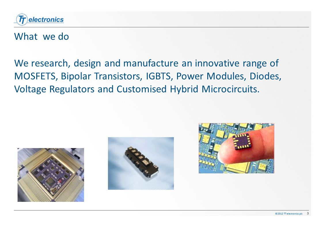 ©2012 TT electronics plc 3 What we do We research, design and manufacture an innovative range of MOSFETS, Bipolar Transistors, IGBTS, Power Modules, D