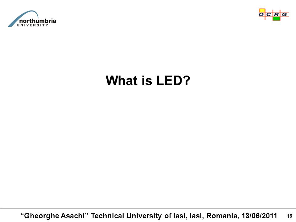 16 What is LED? Gheorghe Asachi Technical University of Iasi, Iasi, Romania, 13/06/2011