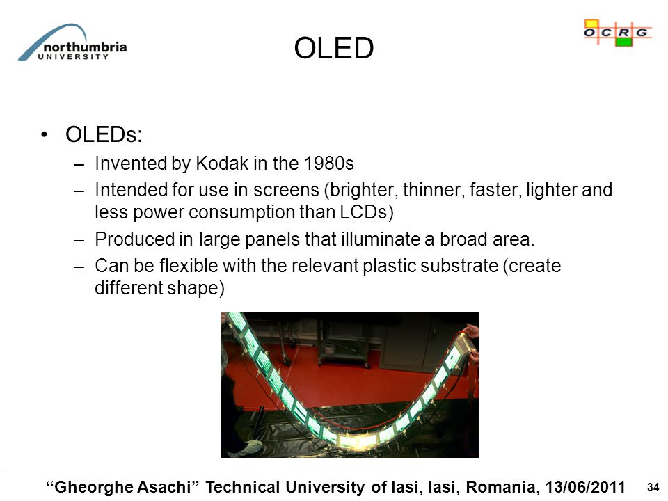 34 OLED OLEDs: –Invented by Kodak in the 1980s –Intended for use in screens (brighter, thinner, faster, lighter and less power consumption than LCDs) –Produced in large panels that illuminate a broad area.