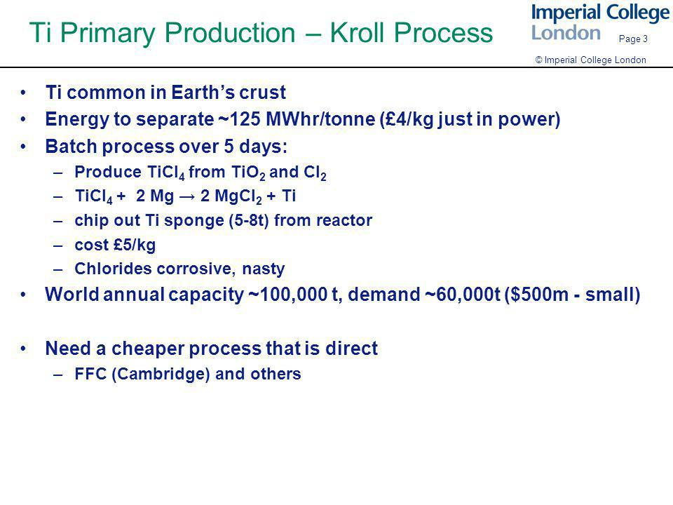 © Imperial College London Page 3 Ti Primary Production – Kroll Process Ti common in Earth's crust Energy to separate ~125 MWhr/tonne (£4/kg just in power) Batch process over 5 days: –Produce TiCl 4 from TiO 2 and Cl 2 –TiCl 4 + 2 Mg → 2 MgCl 2 + Ti –chip out Ti sponge (5-8t) from reactor –cost £5/kg –Chlorides corrosive, nasty World annual capacity ~100,000 t, demand ~60,000t ($500m - small) Need a cheaper process that is direct –FFC (Cambridge) and others