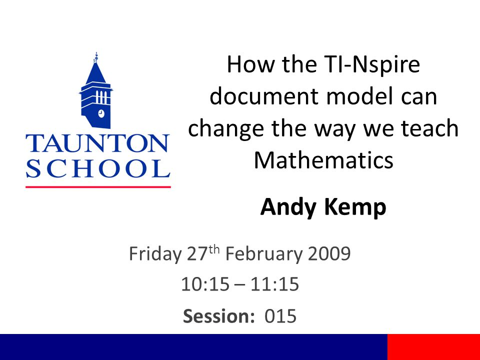How the TI-Nspire document model can change the way we teach Mathematics Andy Kemp Friday 27 th February 2009 10:15 – 11:15 Session: 015