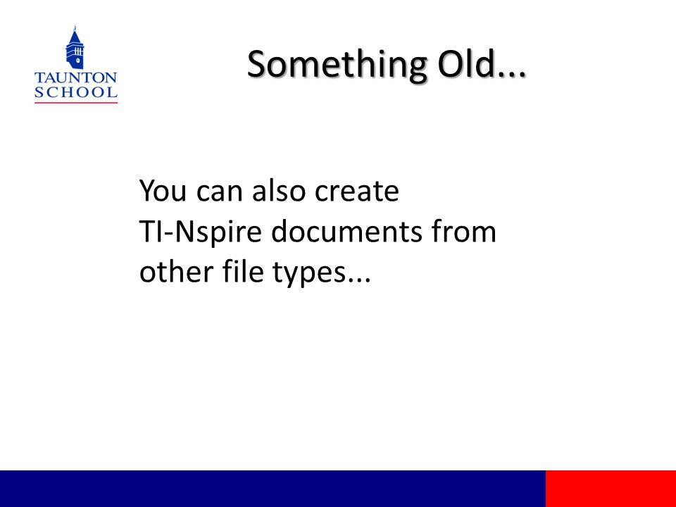 Something Old... You can also create TI-Nspire documents from other file types...