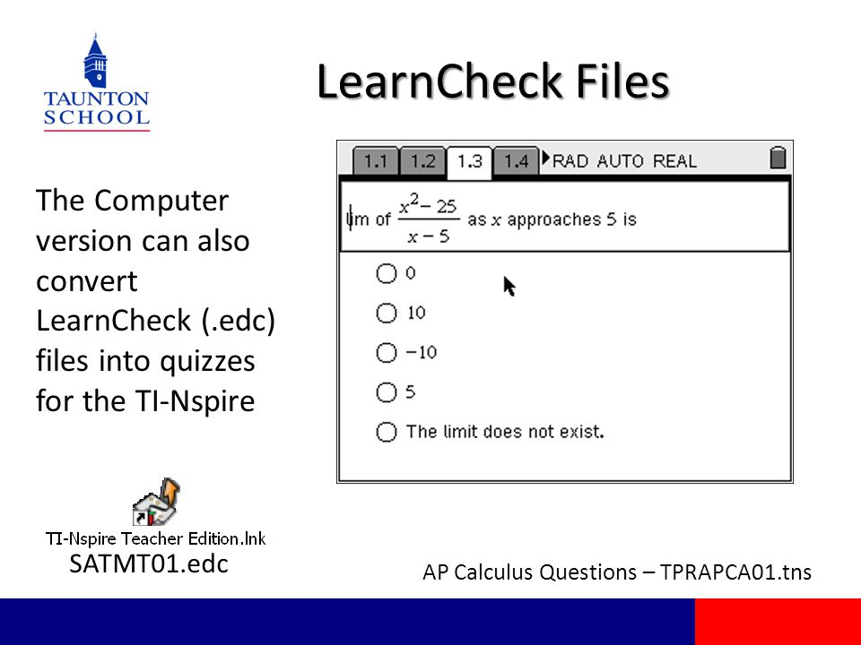 LearnCheck Files The Computer version can also convert LearnCheck (.edc) files into quizzes for the TI-Nspire SATMT01.edc AP Calculus Questions – TPRAPCA01.tns
