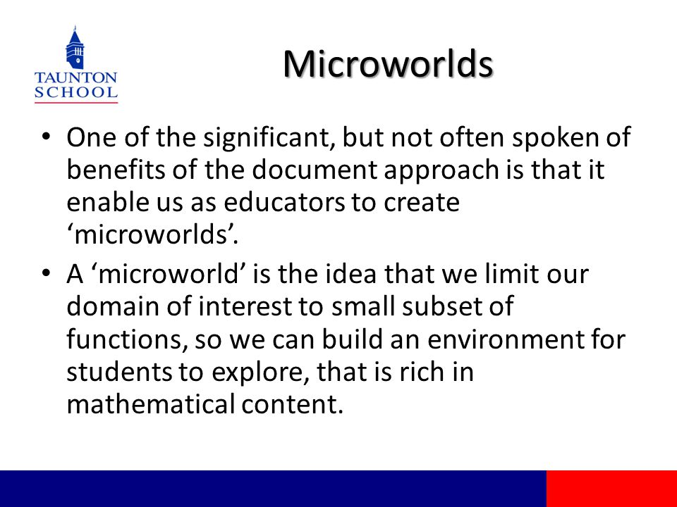 Microworlds One of the significant, but not often spoken of benefits of the document approach is that it enable us as educators to create 'microworlds'.