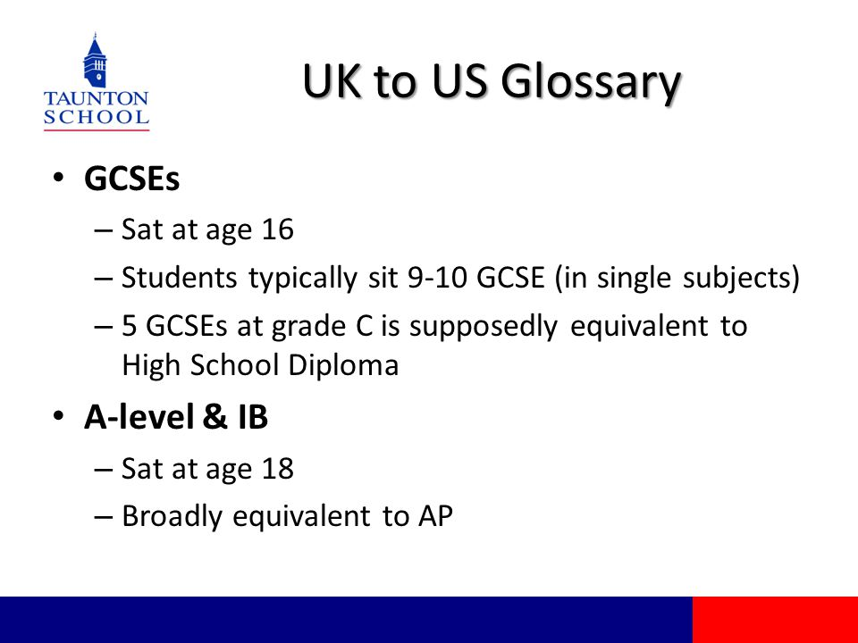 UK to US Glossary GCSEs – Sat at age 16 – Students typically sit 9-10 GCSE (in single subjects) – 5 GCSEs at grade C is supposedly equivalent to High