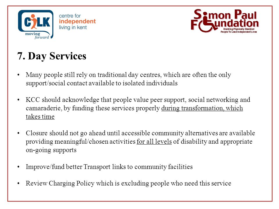 7. Day Services Many people still rely on traditional day centres, which are often the only support/social contact available to isolated individuals K