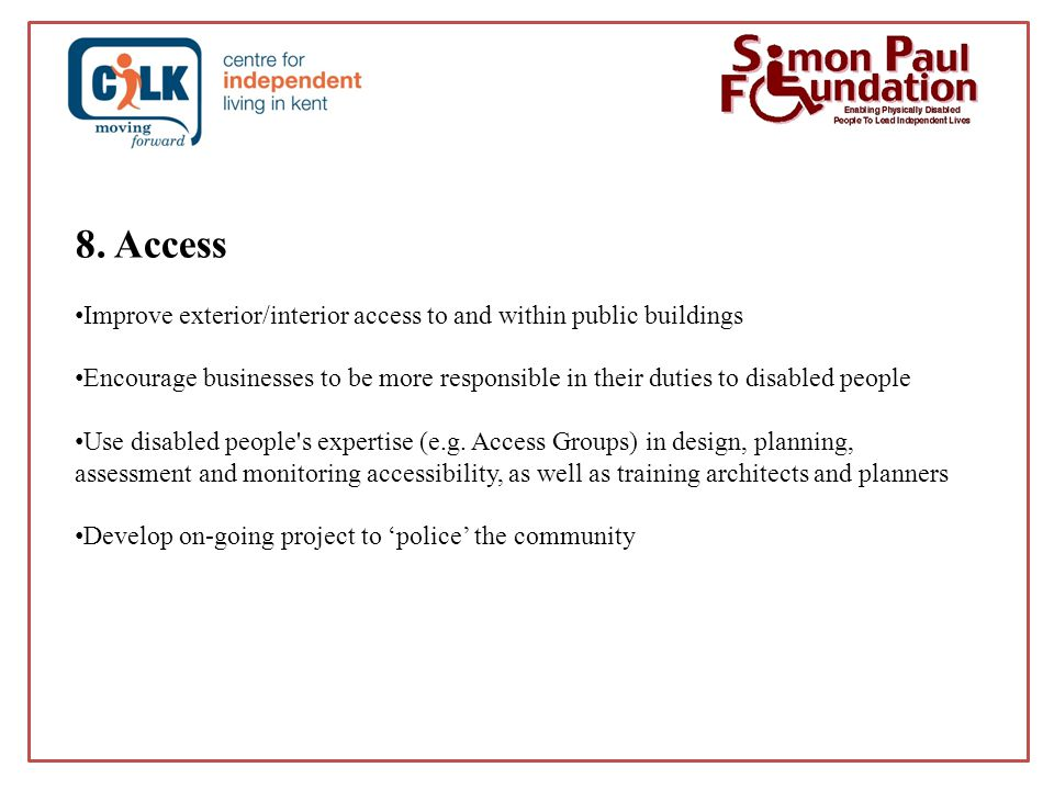 8. Access Improve exterior/interior access to and within public buildings Encourage businesses to be more responsible in their duties to disabled peop