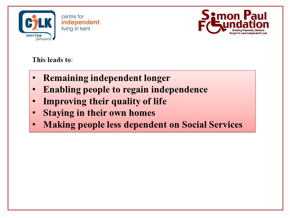 Remaining independent longer Enabling people to regain independence Improving their quality of life Staying in their own homes Making people less dependent on Social Services Remaining independent longer Enabling people to regain independence Improving their quality of life Staying in their own homes Making people less dependent on Social Services This leads to: