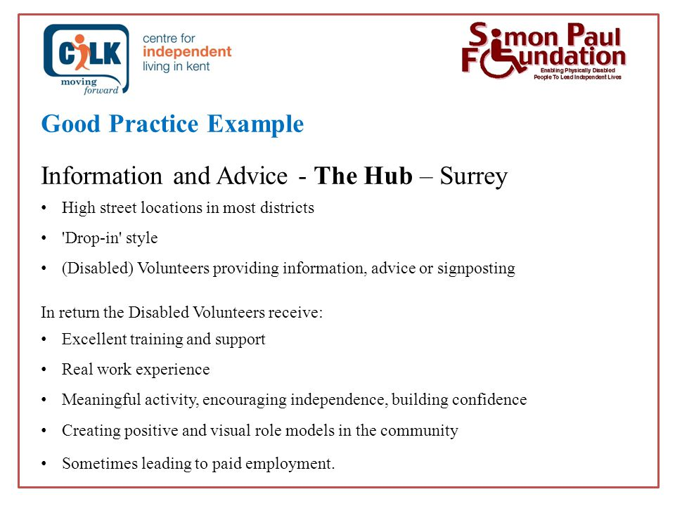 Good Practice Example Information and Advice - The Hub – Surrey High street locations in most districts Drop-in style (Disabled) Volunteers providing information, advice or signposting In return the Disabled Volunteers receive: Excellent training and support Real work experience Meaningful activity, encouraging independence, building confidence Creating positive and visual role models in the community Sometimes leading to paid employment.