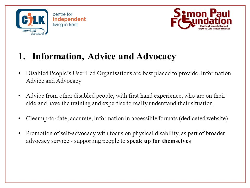 1.Information, Advice and Advocacy Disabled People's User Led Organisations are best placed to provide, Information, Advice and Advocacy Advice from other disabled people, with first hand experience, who are on their side and have the training and expertise to really understand their situation Clear up-to-date, accurate, information in accessible formats (dedicated website) Promotion of self-advocacy with focus on physical disability, as part of broader advocacy service - supporting people to speak up for themselves