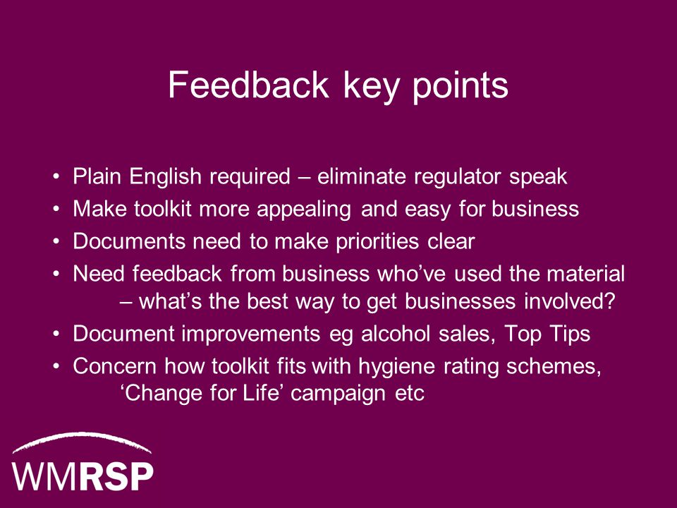 Feedback key points Plain English required – eliminate regulator speak Make toolkit more appealing and easy for business Documents need to make priorities clear Need feedback from business who've used the material – what's the best way to get businesses involved.
