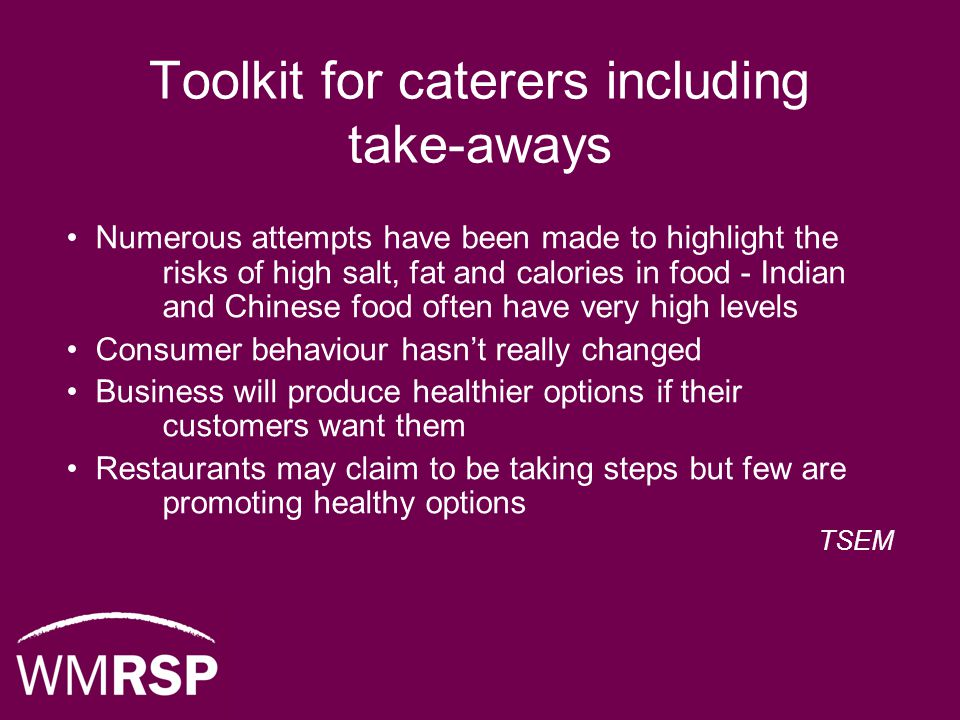 Toolkit for caterers including take-aways Numerous attempts have been made to highlight the risks of high salt, fat and calories in food - Indian and Chinese food often have very high levels Consumer behaviour hasn't really changed Business will produce healthier options if their customers want them Restaurants may claim to be taking steps but few are promoting healthy options TSEM