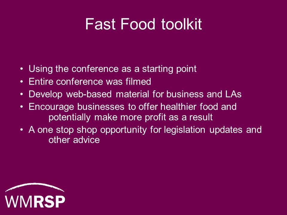 Fast Food toolkit Using the conference as a starting point Entire conference was filmed Develop web-based material for business and LAs Encourage businesses to offer healthier food and potentially make more profit as a result A one stop shop opportunity for legislation updates and other advice