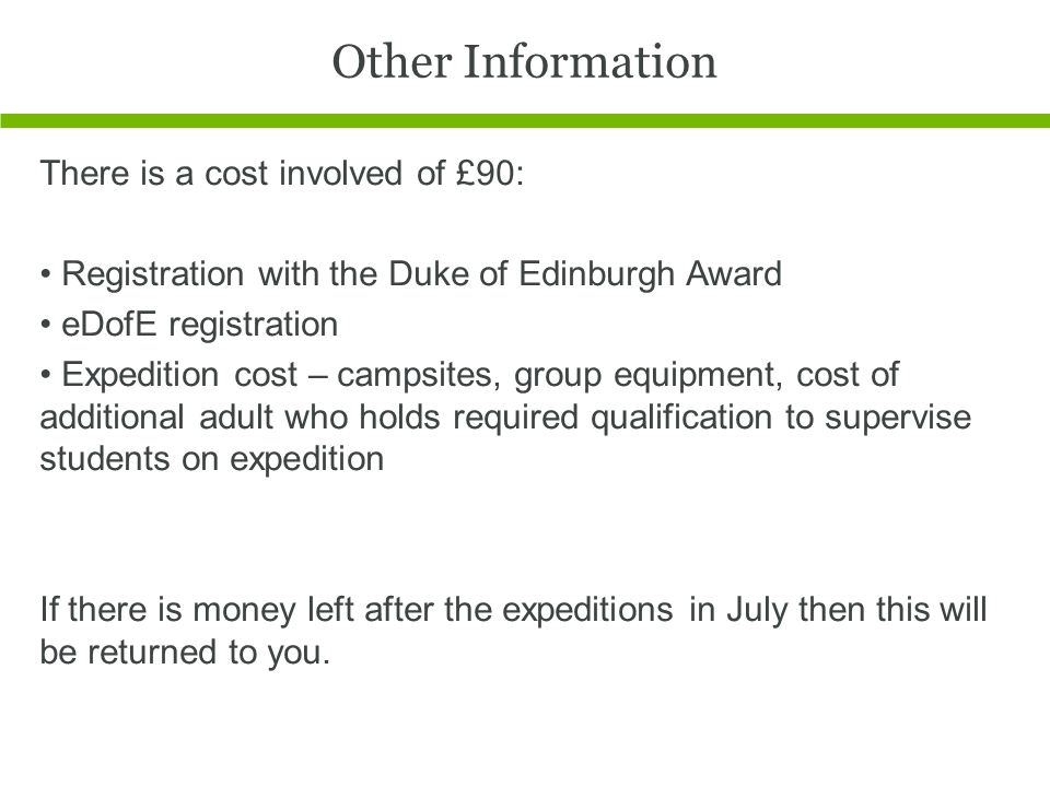 Other Information There is a cost involved of £90: Registration with the Duke of Edinburgh Award eDofE registration Expedition cost – campsites, group equipment, cost of additional adult who holds required qualification to supervise students on expedition If there is money left after the expeditions in July then this will be returned to you.