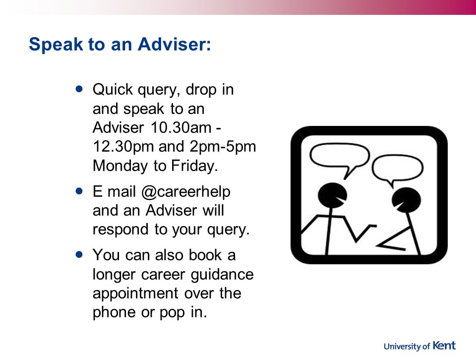 Speak to an Adviser: Quick query, drop in and speak to an Adviser 10.30am pm and 2pm-5pm Monday to Friday.