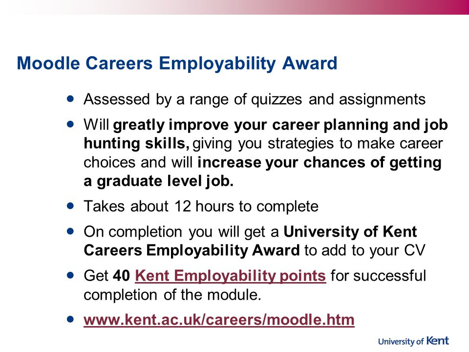 Moodle Careers Employability Award Assessed by a range of quizzes and assignments Will greatly improve your career planning and job hunting skills, giving you strategies to make career choices and will increase your chances of getting a graduate level job.