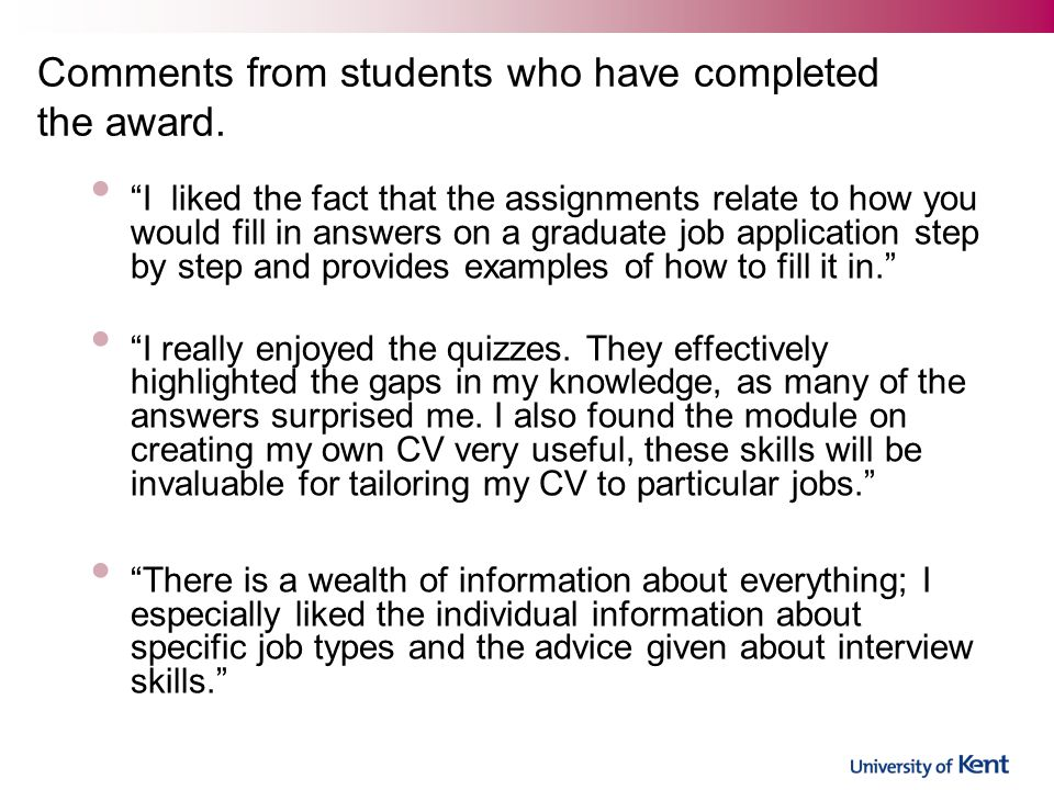 I liked the fact that the assignments relate to how you would fill in answers on a graduate job application step by step and provides examples of how to fill it in. I really enjoyed the quizzes.