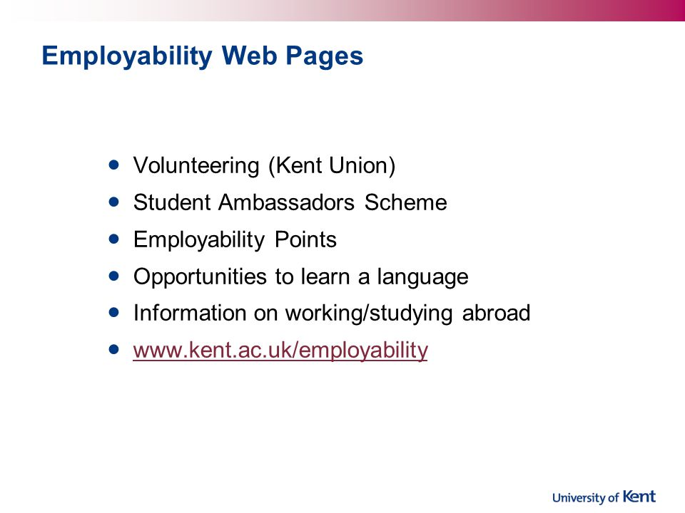 Employability Web Pages Volunteering (Kent Union) Student Ambassadors Scheme Employability Points Opportunities to learn a language Information on working/studying abroad www.kent.ac.uk/employability