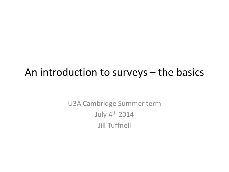 An introduction to surveys – the basics U3A Cambridge Summer term July 4 th 2014 Jill Tuffnell