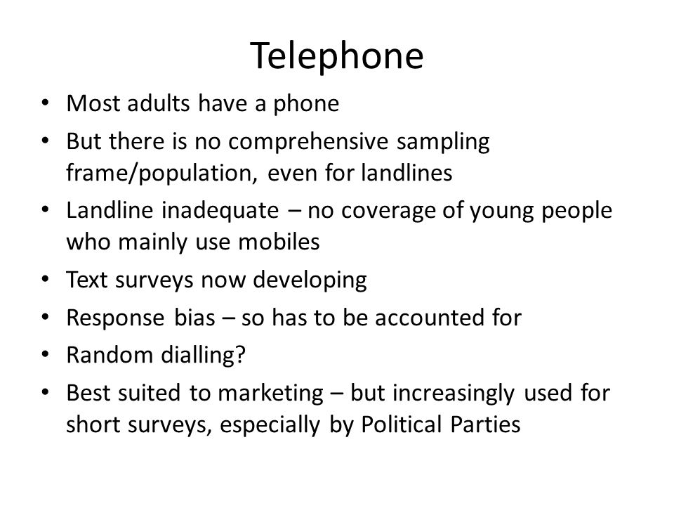 Telephone Most adults have a phone But there is no comprehensive sampling frame/population, even for landlines Landline inadequate – no coverage of young people who mainly use mobiles Text surveys now developing Response bias – so has to be accounted for Random dialling.