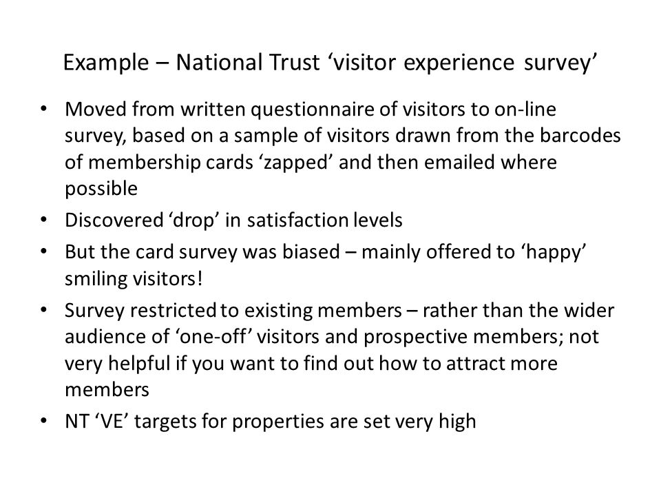 Example – National Trust 'visitor experience survey' Moved from written questionnaire of visitors to on-line survey, based on a sample of visitors drawn from the barcodes of membership cards 'zapped' and then emailed where possible Discovered 'drop' in satisfaction levels But the card survey was biased – mainly offered to 'happy' smiling visitors.