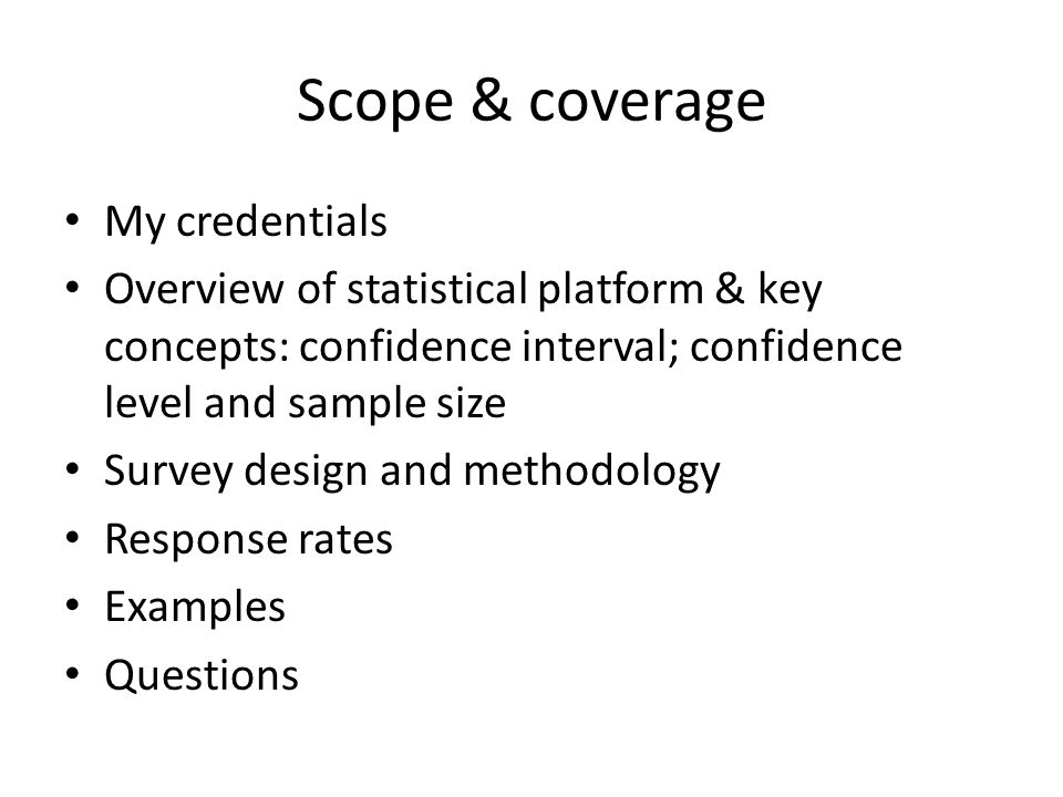 Scope & coverage My credentials Overview of statistical platform & key concepts: confidence interval; confidence level and sample size Survey design and methodology Response rates Examples Questions