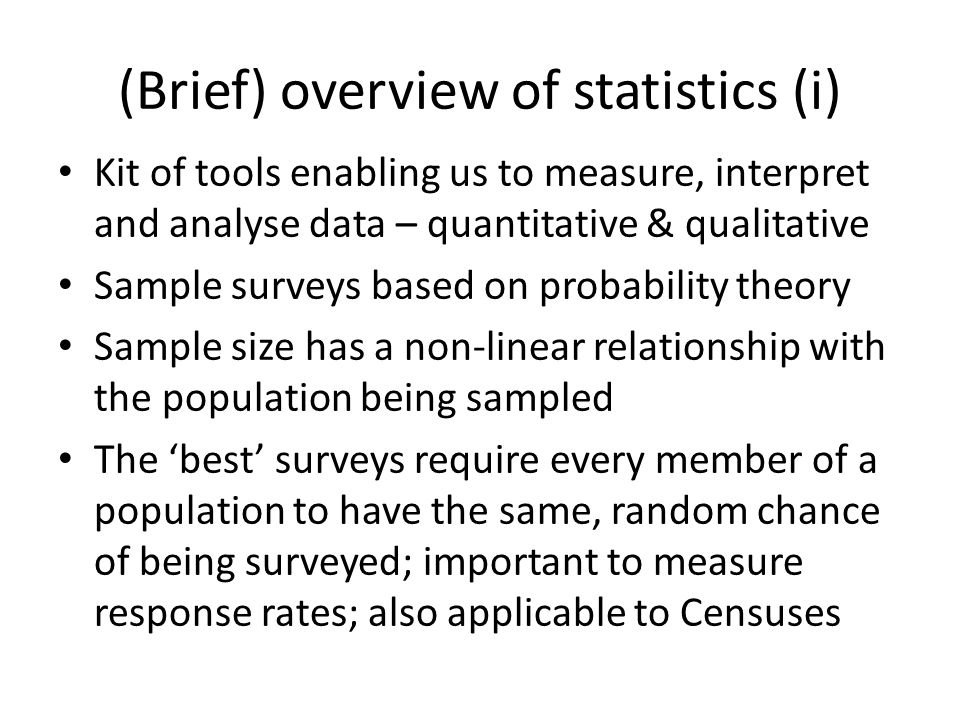 (Brief) overview of statistics (i) Kit of tools enabling us to measure, interpret and analyse data – quantitative & qualitative Sample surveys based on probability theory Sample size has a non-linear relationship with the population being sampled The 'best' surveys require every member of a population to have the same, random chance of being surveyed; important to measure response rates; also applicable to Censuses