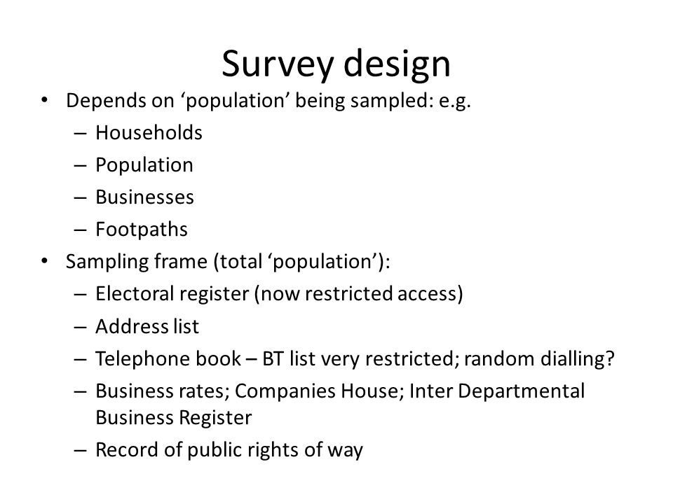 Examples of interesting surveys (ii) Cambourne new settlement in Cambs: surveyed in 2006 100% of households; known private/social split Postal, with prize draw & free post-back; two waves required to enhance social-rented sector responses (recorded questionnaires by code) Quantitative & qualitative issues covered Critical demographics on who moved in: sex, age, tenure, jobs, occupations, place of work, previous home location & tenure; compared with Census & administrative data to identify response bias Also views on the community and how it was developing; short-comings; plus points, why people moved here Feeds into planning for other new communities, such as Northstowe All new housing estates in Cambs surveyed since 2007 Results available on Cambs CC website