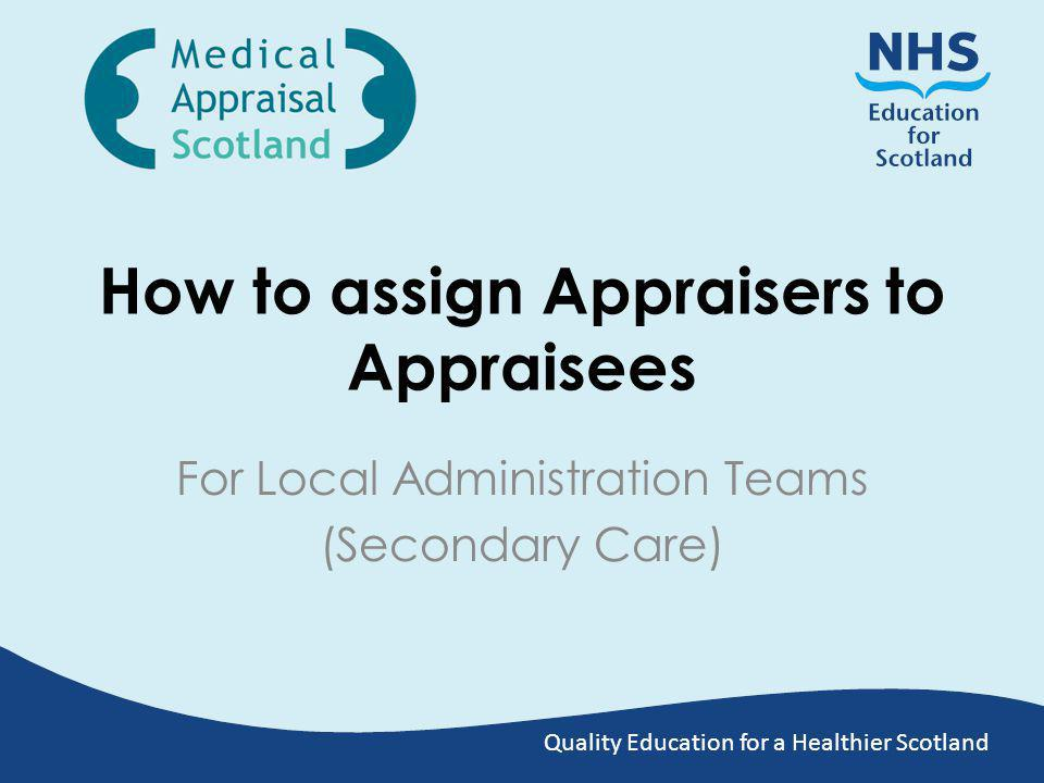 Quality Education for a Healthier Scotland How to assign Appraisers to Appraisees For Local Administration Teams (Secondary Care)