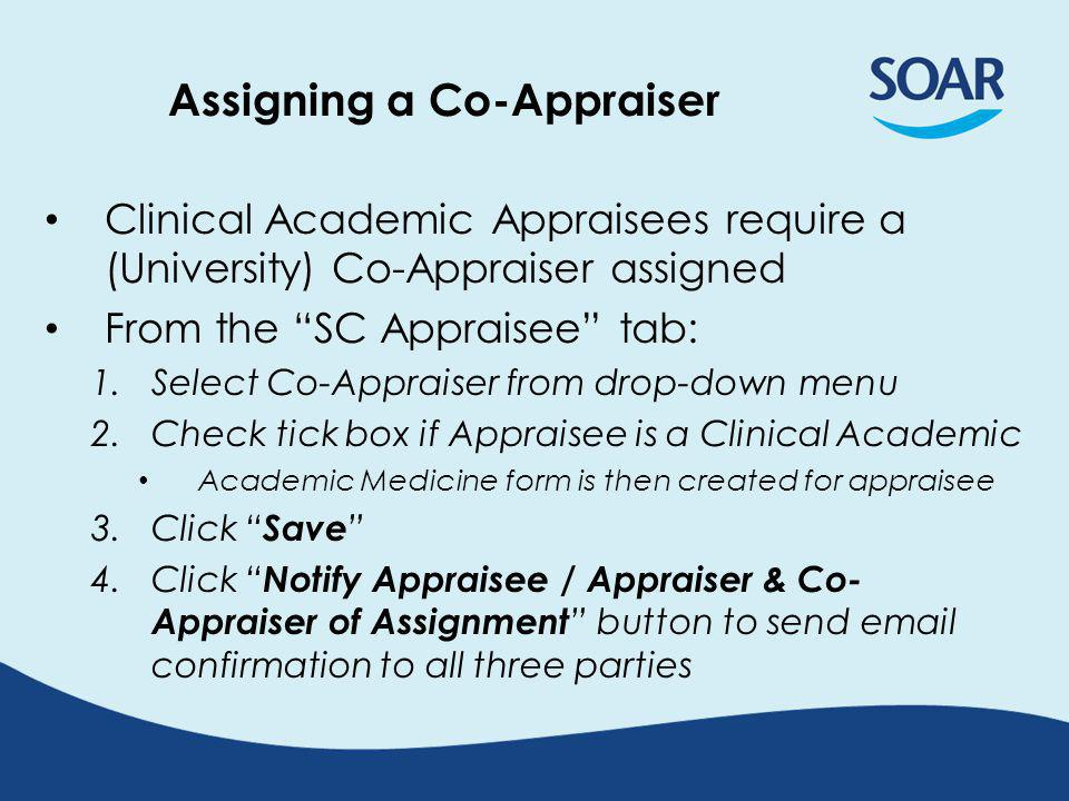 Assigning a Co-Appraiser Clinical Academic Appraisees require a (University) Co-Appraiser assigned From the SC Appraisee tab: 1.Select Co-Appraiser from drop-down menu 2.Check tick box if Appraisee is a Clinical Academic Academic Medicine form is then created for appraisee 3.Click Save 4.Click Notify Appraisee / Appraiser & Co- Appraiser of Assignment button to send  confirmation to all three parties
