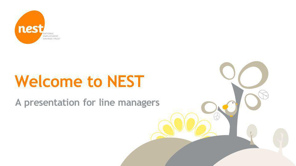 © NEST Corporation 2014 Welcome to NEST A presentation for line managers