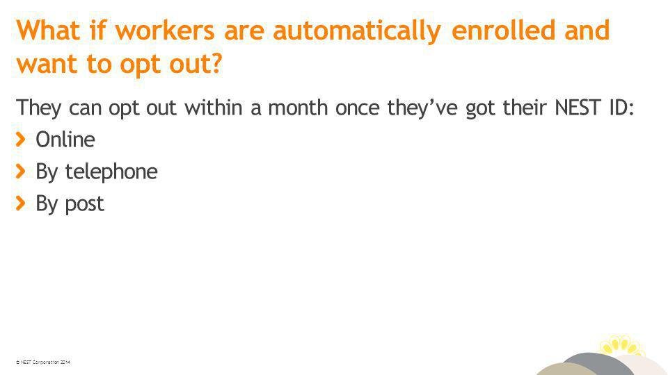 © NEST Corporation 2014 What if workers are automatically enrolled and want to opt out.