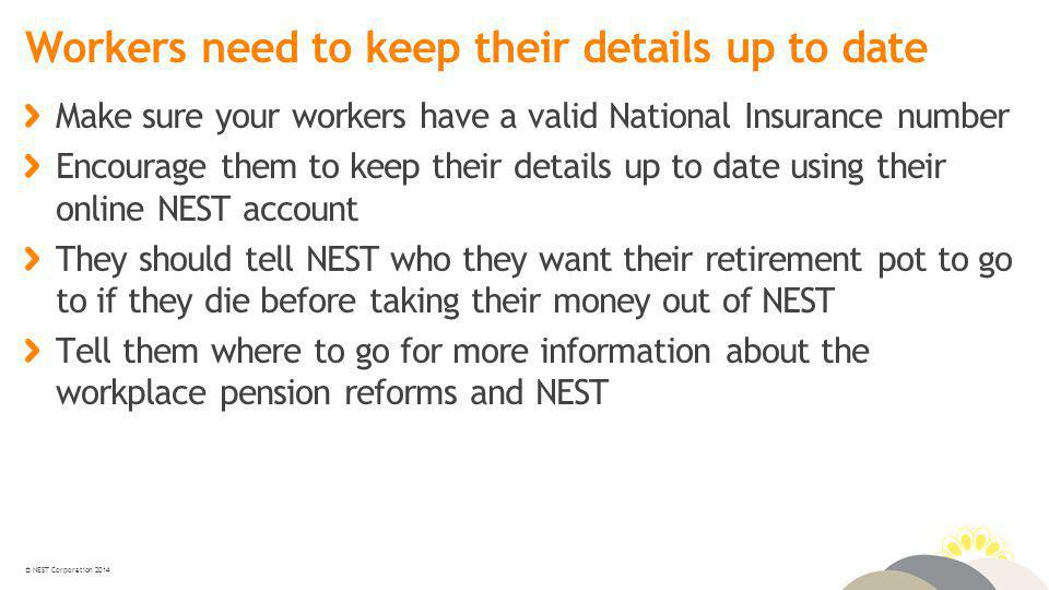 © NEST Corporation 2014 Workers need to keep their details up to date Make sure your workers have a valid National Insurance number Encourage them to keep their details up to date using their online NEST account They should tell NEST who they want their retirement pot to go to if they die before taking their money out of NEST Tell them where to go for more information about the workplace pension reforms and NEST