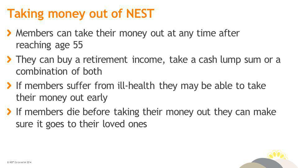 © NEST Corporation 2014 Taking money out of NEST Members can take their money out at any time after reaching age 55 They can buy a retirement income, take a cash lump sum or a combination of both If members suffer from ill-health they may be able to take their money out early If members die before taking their money out they can make sure it goes to their loved ones