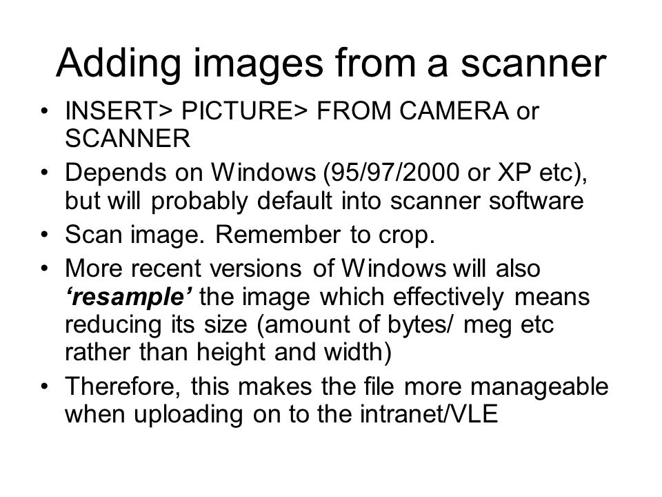 Adding images from a scanner INSERT> PICTURE> FROM CAMERA or SCANNER Depends on Windows (95/97/2000 or XP etc), but will probably default into scanner software Scan image.
