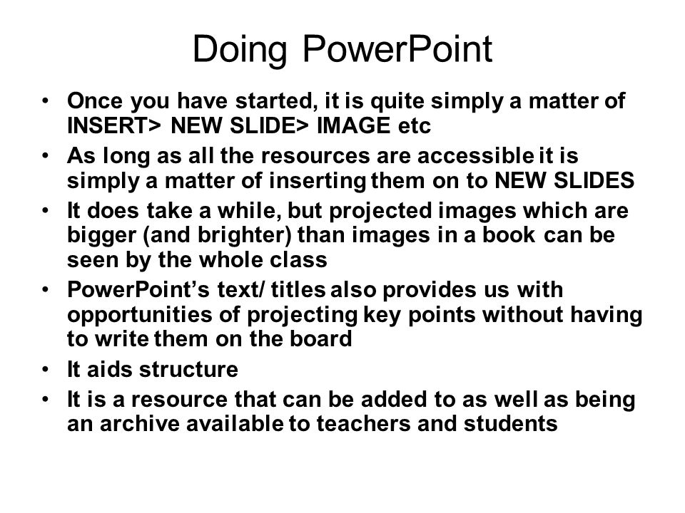 Doing PowerPoint Once you have started, it is quite simply a matter of INSERT> NEW SLIDE> IMAGE etc As long as all the resources are accessible it is simply a matter of inserting them on to NEW SLIDES It does take a while, but projected images which are bigger (and brighter) than images in a book can be seen by the whole class PowerPoint's text/ titles also provides us with opportunities of projecting key points without having to write them on the board It aids structure It is a resource that can be added to as well as being an archive available to teachers and students