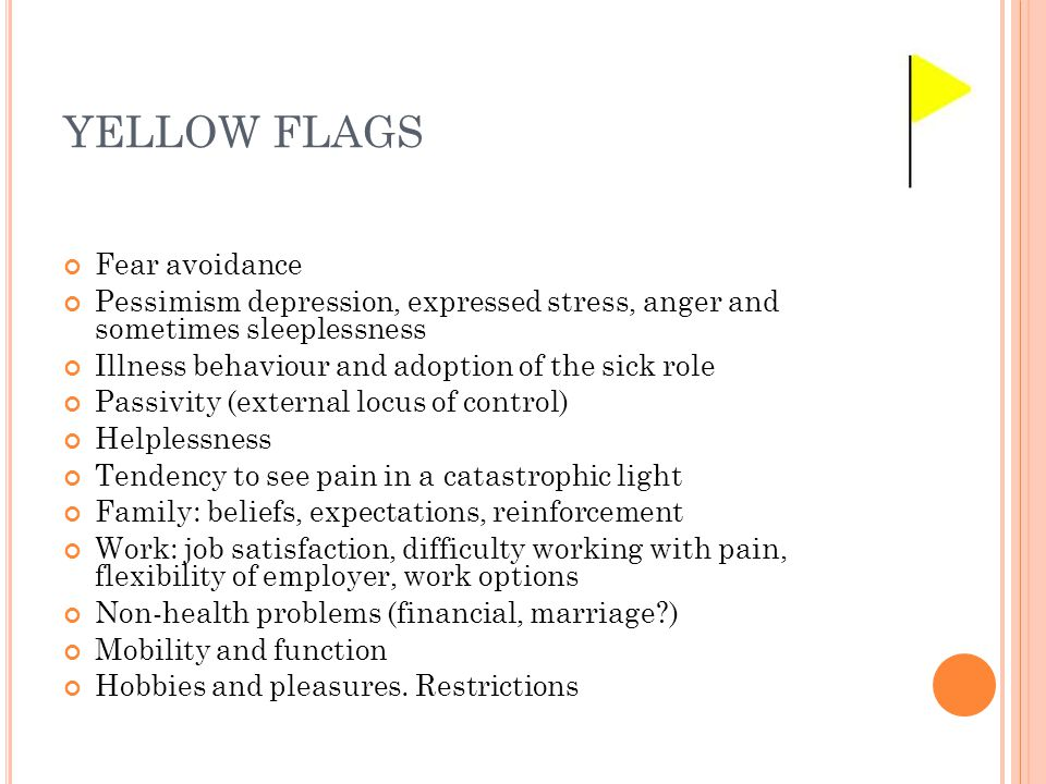 YELLOW FLAGS Personal Fear avoidance Pessimism depression, expressed stress, anger and sometimes sleeplessness Illness behaviour and adoption of the s
